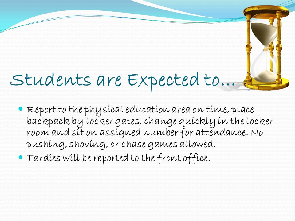 Students are Expected to… Report to the physical education area on time, place backpack by locker gates, change quickly in the locker room and sit on assigned number for attendance.