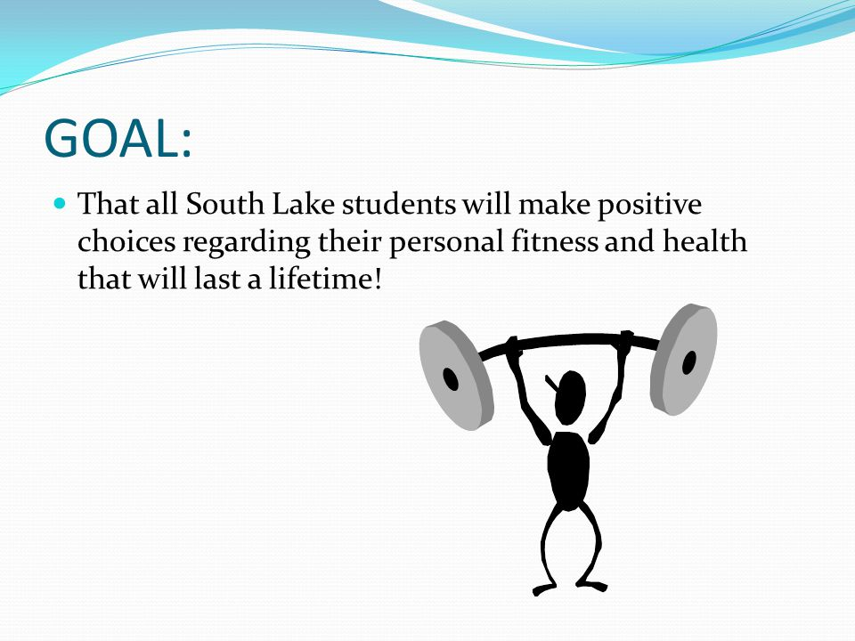 GOAL: That all South Lake students will make positive choices regarding their personal fitness and health that will last a lifetime!
