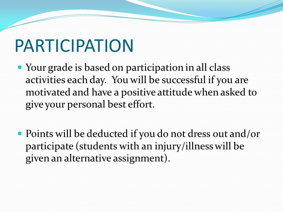 PARTICIPATION Your grade is based on participation in all class activities each day.