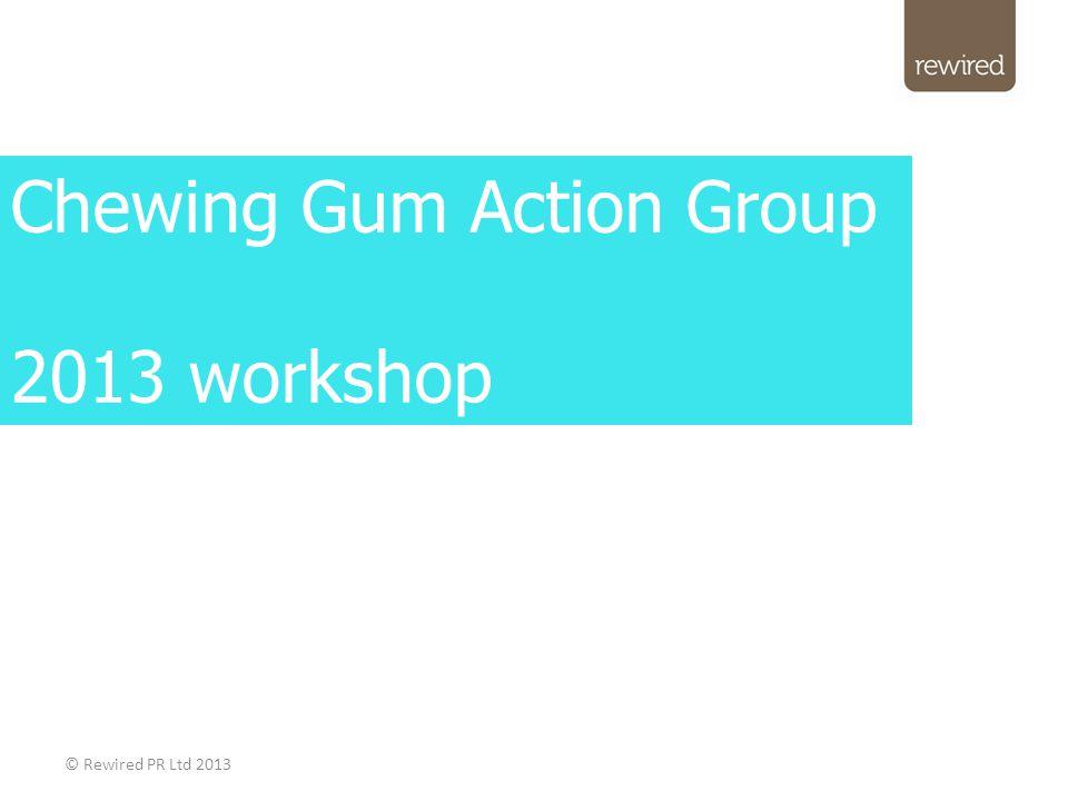 © Rewired PR Ltd 2013 Chewing Gum Action Group 2013 workshop