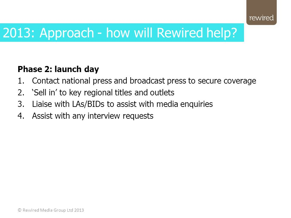 Phase 2: launch day 1.Contact national press and broadcast press to secure coverage 2.'Sell in' to key regional titles and outlets 3.Liaise with LAs/BIDs to assist with media enquiries 4.Assist with any interview requests © Rewired Media Group Ltd 2013 2013: Approach - how will Rewired help