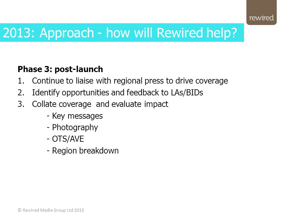 Phase 3: post-launch 1.Continue to liaise with regional press to drive coverage 2.Identify opportunities and feedback to LAs/BIDs 3.Collate coverage and evaluate impact - Key messages - Photography - OTS/AVE - Region breakdown © Rewired Media Group Ltd 2013 2013: Approach - how will Rewired help