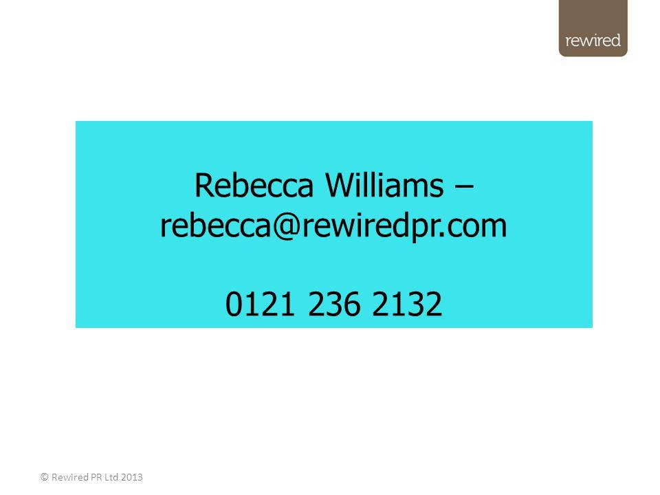 Rebecca Williams – rebecca@rewiredpr.com 0121 236 2132 © Rewired PR Ltd 2013