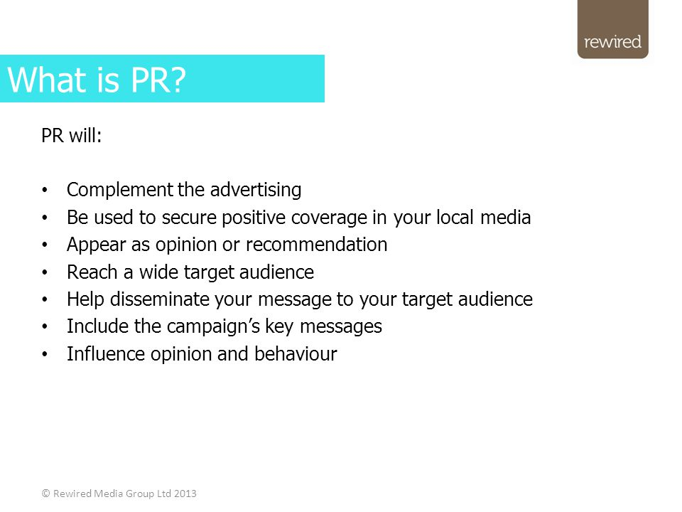 PR will: Complement the advertising Be used to secure positive coverage in your local media Appear as opinion or recommendation Reach a wide target audience Help disseminate your message to your target audience Include the campaign's key messages Influence opinion and behaviour © Rewired Media Group Ltd 2013 What is PR