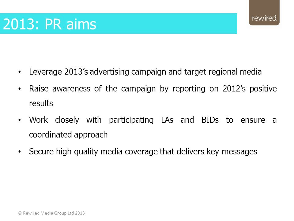 Leverage 2013's advertising campaign and target regional media Raise awareness of the campaign by reporting on 2012's positive results Work closely with participating LAs and BIDs to ensure a coordinated approach Secure high quality media coverage that delivers key messages © Rewired Media Group Ltd 2013 2013: PR aims
