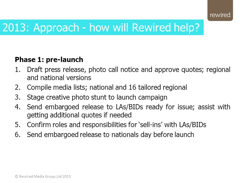 Phase 1: pre-launch 1.Draft press release, photo call notice and approve quotes; regional and national versions 2.Compile media lists; national and 16 tailored regional 3.Stage creative photo stunt to launch campaign 4.Send embargoed release to LAs/BIDs ready for issue; assist with getting additional quotes if needed 5.Confirm roles and responsibilities for 'sell-ins' with LAs/BIDs 6.Send embargoed release to nationals day before launch © Rewired Media Group Ltd 2013 2013: Approach - how will Rewired help