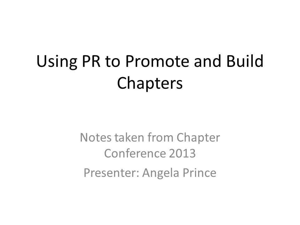 Using PR to Promote and Build Chapters Notes taken from Chapter Conference 2013 Presenter: Angela Prince