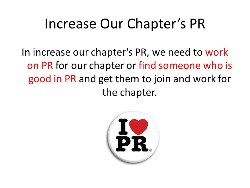 Increase Our Chapter's PR In increase our chapter s PR, we need to work on PR for our chapter or find someone who is good in PR and get them to join and work for the chapter.