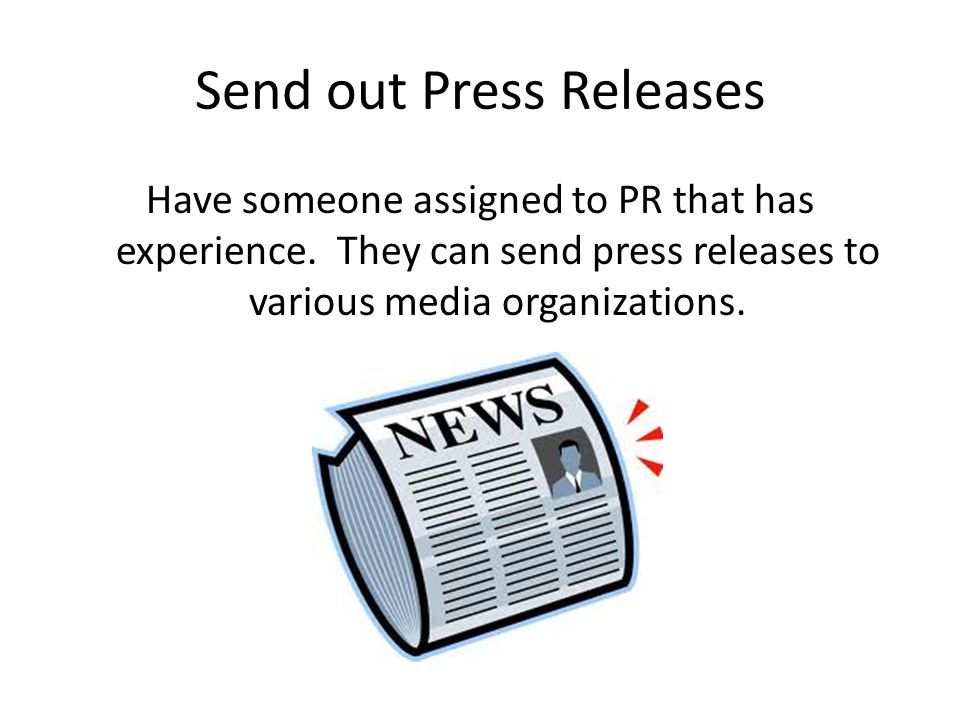Send out Press Releases Have someone assigned to PR that has experience.