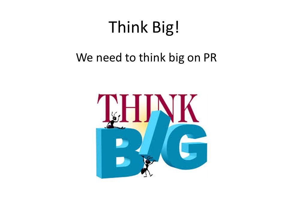 Think Big! We need to think big on PR