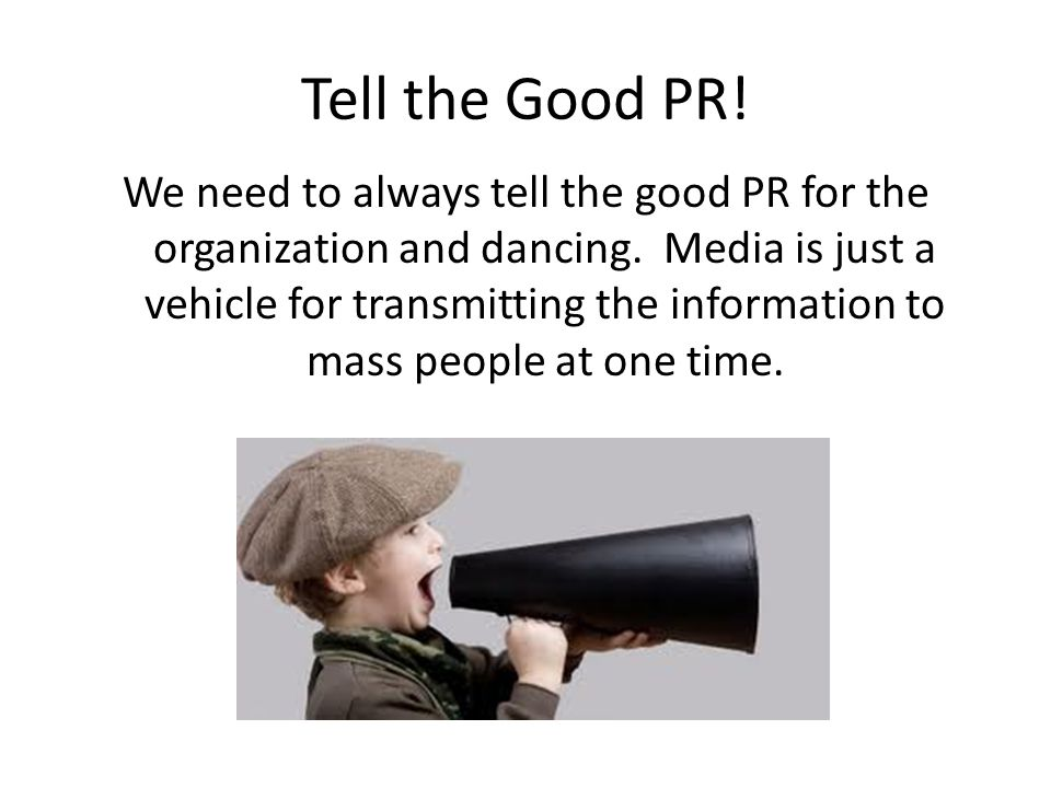 Tell the Good PR! We need to always tell the good PR for the organization and dancing. Media is just a vehicle for transmitting the information to mas