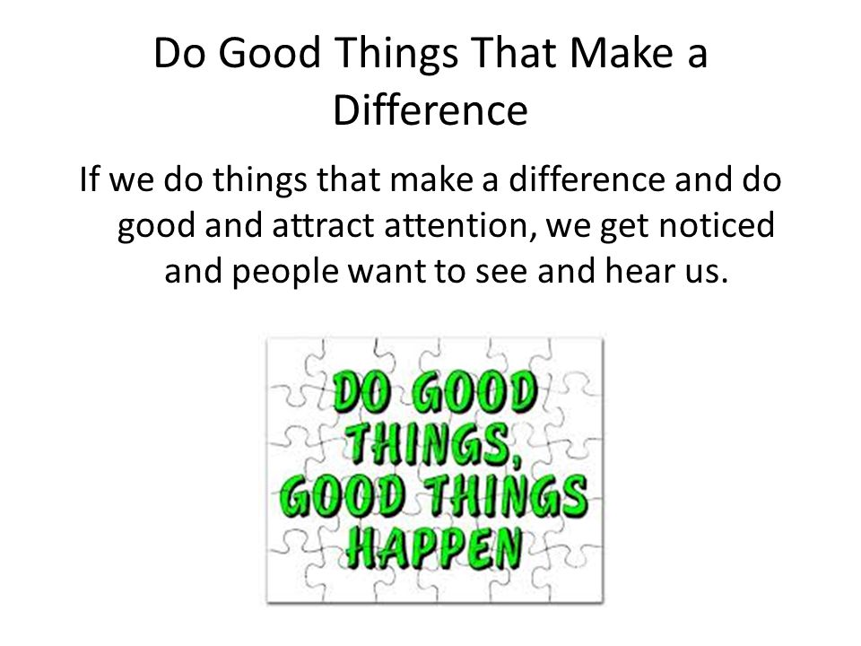 Do Good Things That Make a Difference If we do things that make a difference and do good and attract attention, we get noticed and people want to see and hear us.