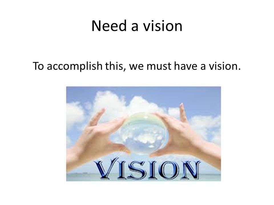 Need a vision To accomplish this, we must have a vision.