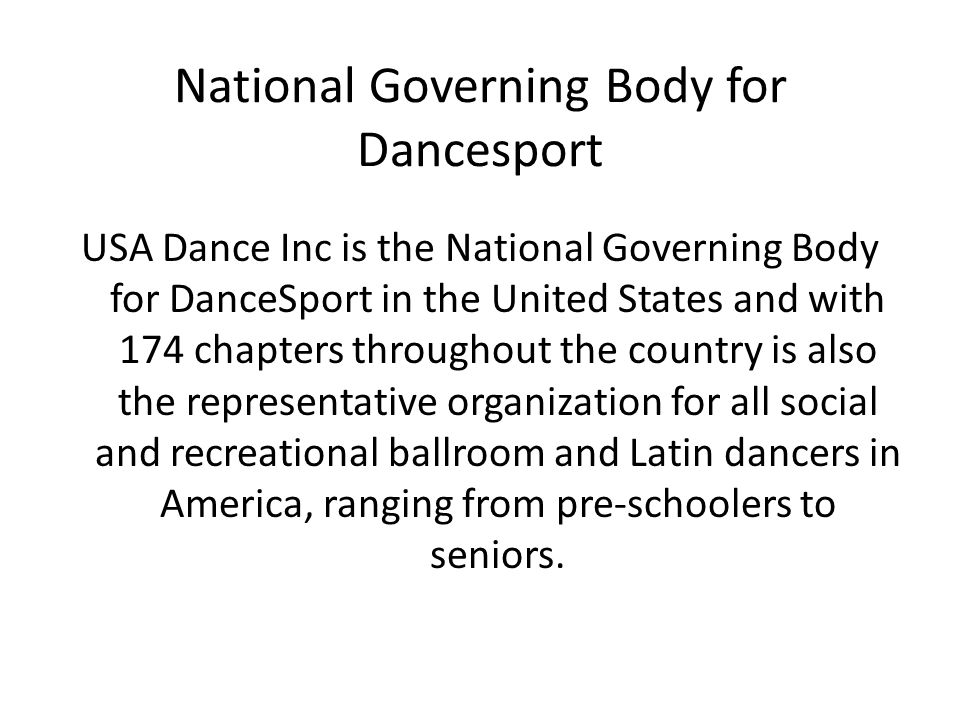 National Governing Body for Dancesport USA Dance Inc is the National Governing Body for DanceSport in the United States and with 174 chapters throughout the country is also the representative organization for all social and recreational ballroom and Latin dancers in America, ranging from pre-schoolers to seniors.
