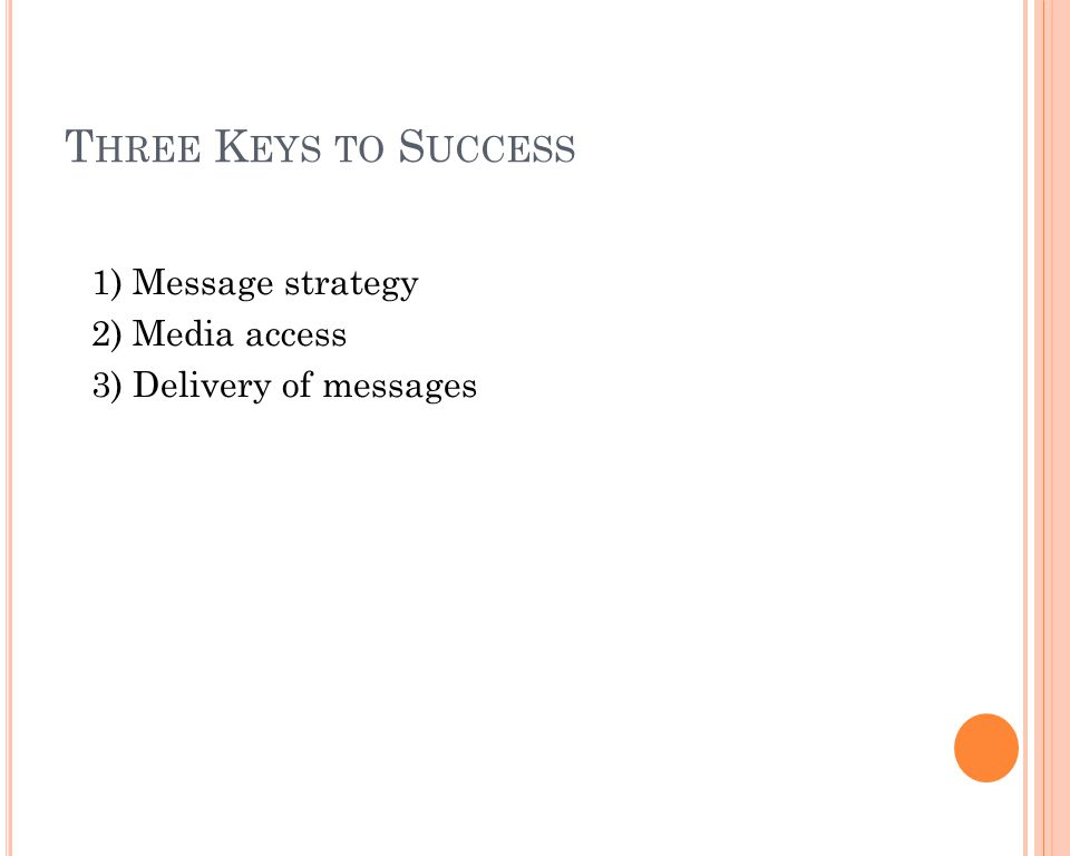 T HREE K EYS TO S UCCESS 1) Message strategy 2) Media access 3) Delivery of messages