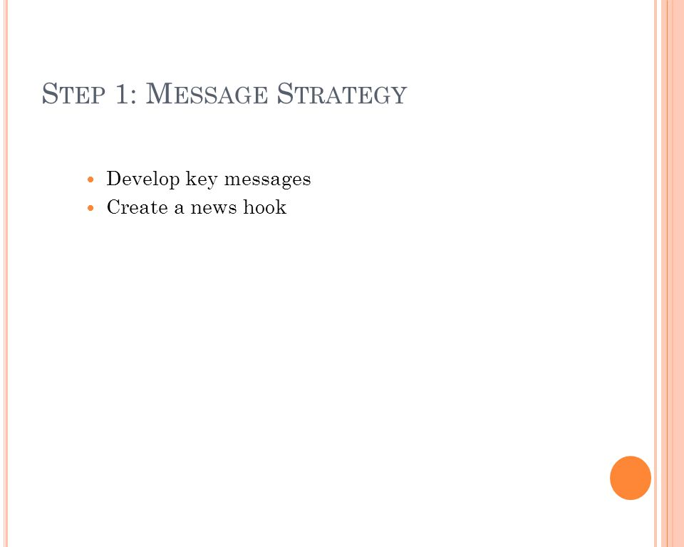 S TEP 1: M ESSAGE S TRATEGY Develop key messages Create a news hook
