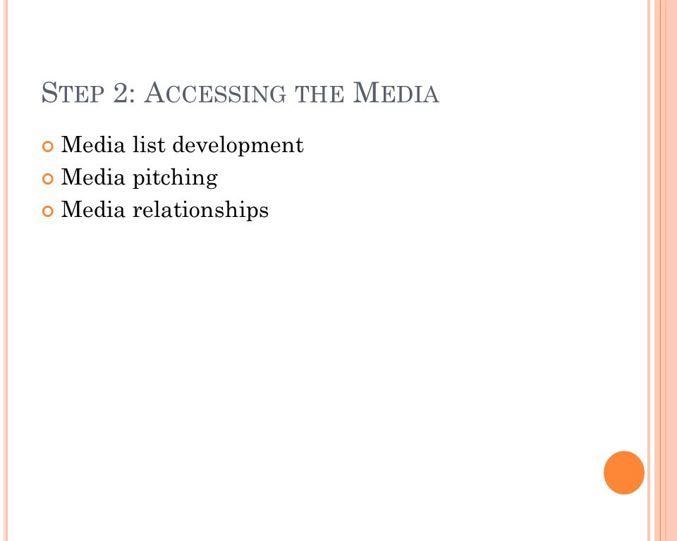 S TEP 2: A CCESSING THE M EDIA Media list development Media pitching Media relationships