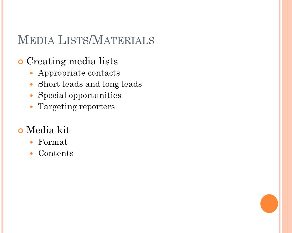 M EDIA L ISTS /M ATERIALS Creating media lists Appropriate contacts Short leads and long leads Special opportunities Targeting reporters Media kit For