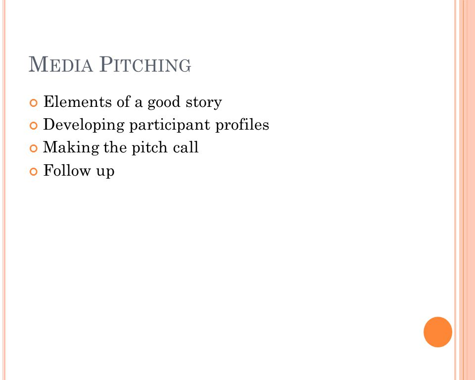 M EDIA P ITCHING Elements of a good story Developing participant profiles Making the pitch call Follow up