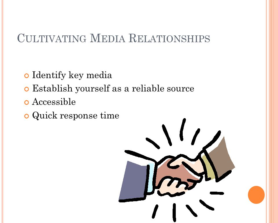 C ULTIVATING M EDIA R ELATIONSHIPS Identify key media Establish yourself as a reliable source Accessible Quick response time