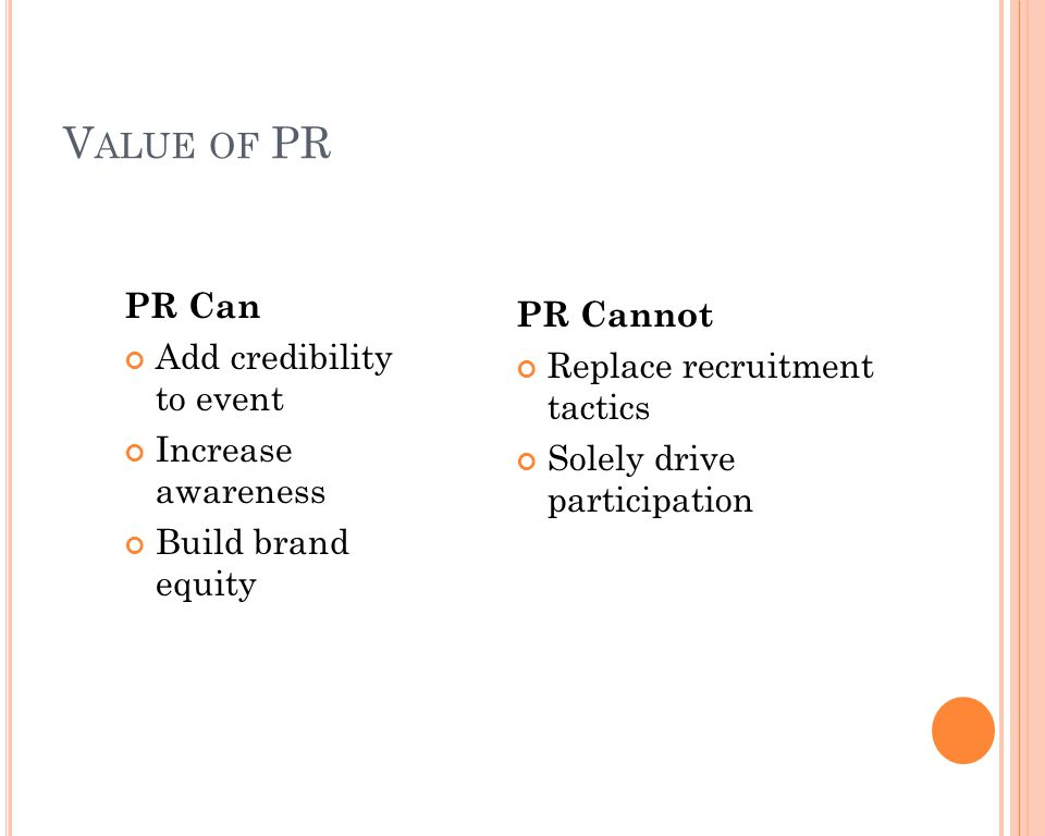 V ALUE OF PR PR Can Add credibility to event Increase awareness Build brand equity PR Cannot Replace recruitment tactics Solely drive participation