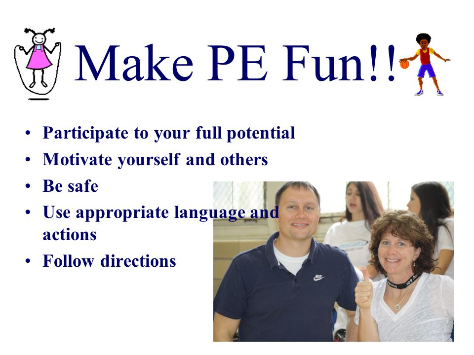 Make PE Fun!! Participate to your full potential Motivate yourself and others Be safe Use appropriate language and actions Follow directions