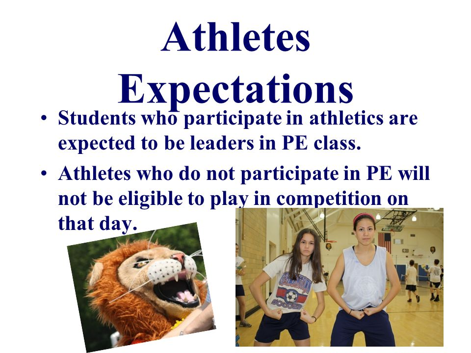 Athletes Expectations Students who participate in athletics are expected to be leaders in PE class.