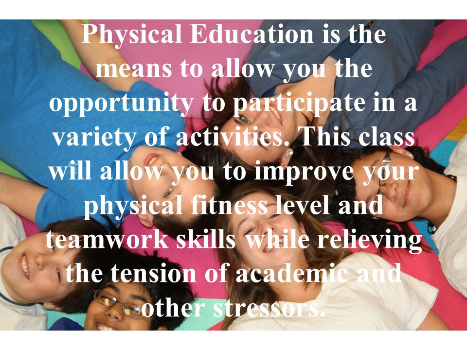 Physical Education is the means to allow you the opportunity to participate in a variety of activities.