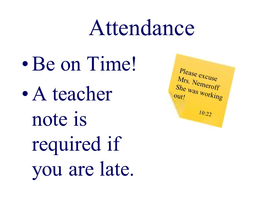 Attendance Be on Time. A teacher note is required if you are late.