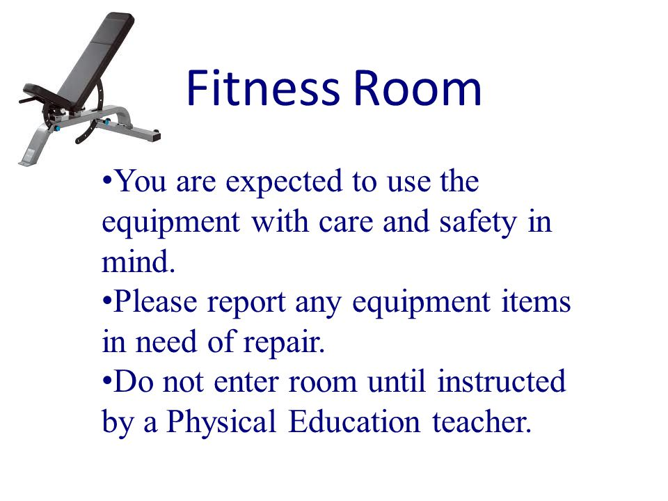 Fitness Room You are expected to use the equipment with care and safety in mind.