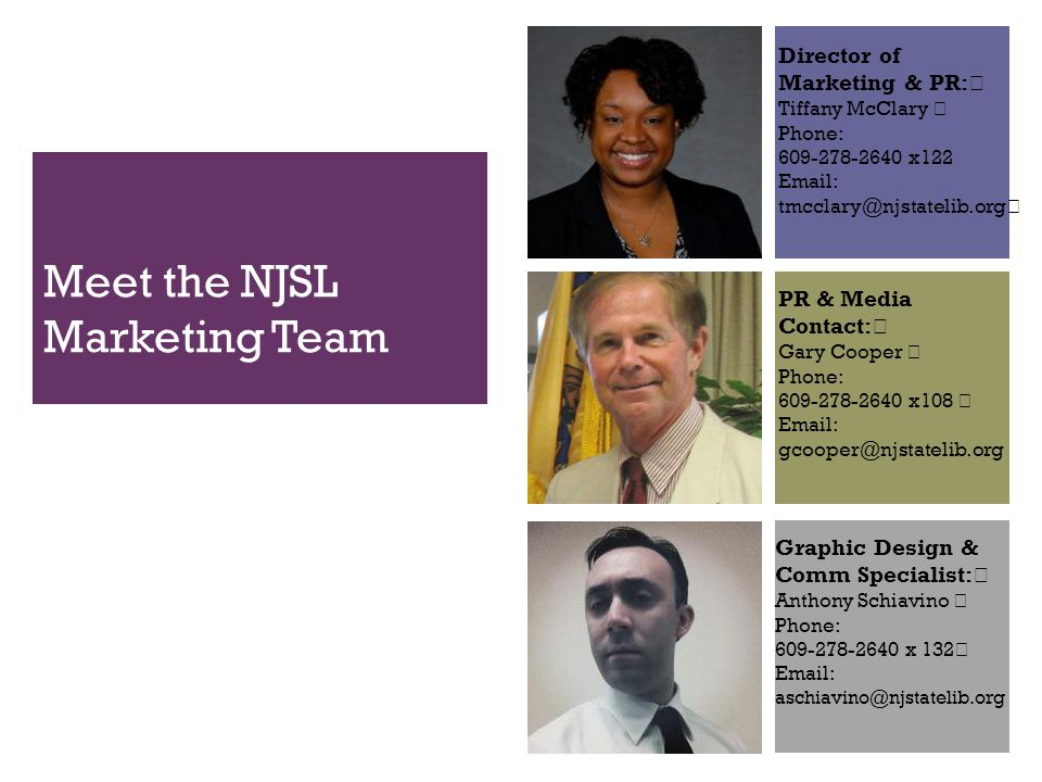 Meet the NJSL Marketing Team Director of Marketing & PR: Tiffany McClary Phone: 609-278-2640 x122 Email: PR & Media Contact: Gary Cooper Phone: 609-278-2640 x108 Email: gcooper@njstatelib.org Graphic Design & Comm Specialist: Anthony Schiavino Phone: 609-278-2640 x 132 Email: aschiavino@njstatelib.org
