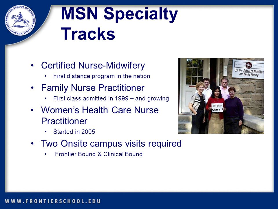 Certified Nurse-Midwifery First distance program in the nation Family Nurse Practitioner First class admitted in 1999 – and growing Women's Health Care Nurse Practitioner Started in 2005 Two Onsite campus visits required Frontier Bound & Clinical Bound MSN Specialty Tracks