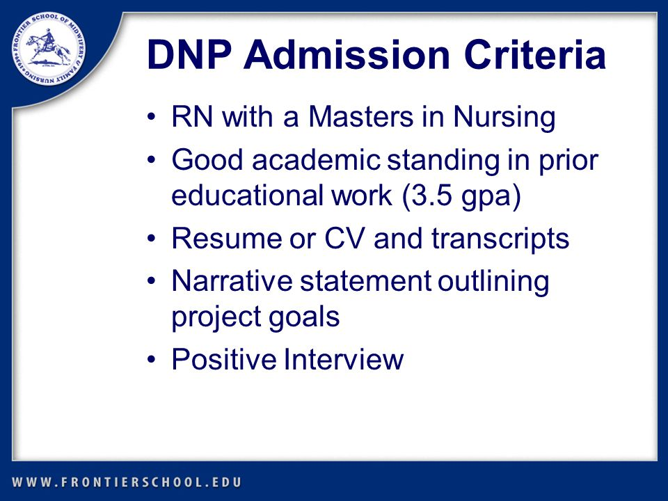 DNP Admission Criteria RN with a Masters in Nursing Good academic standing in prior educational work (3.5 gpa) Resume or CV and transcripts Narrative statement outlining project goals Positive Interview