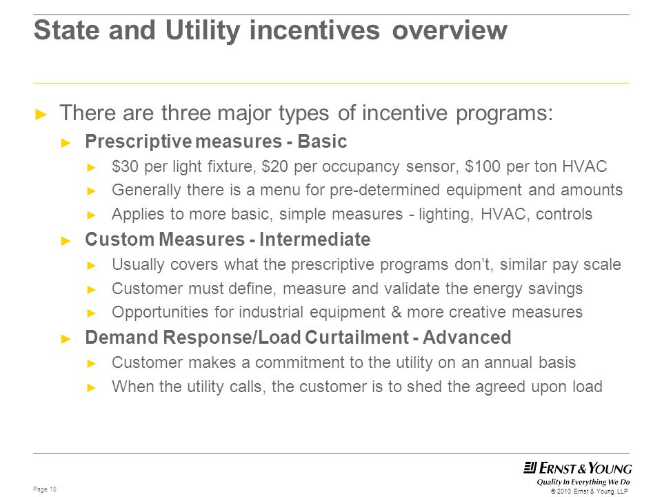 Page 18 © 2010 Ernst & Young LLP State and Utility incentives overview ► There are three major types of incentive programs: ► Prescriptive measures -