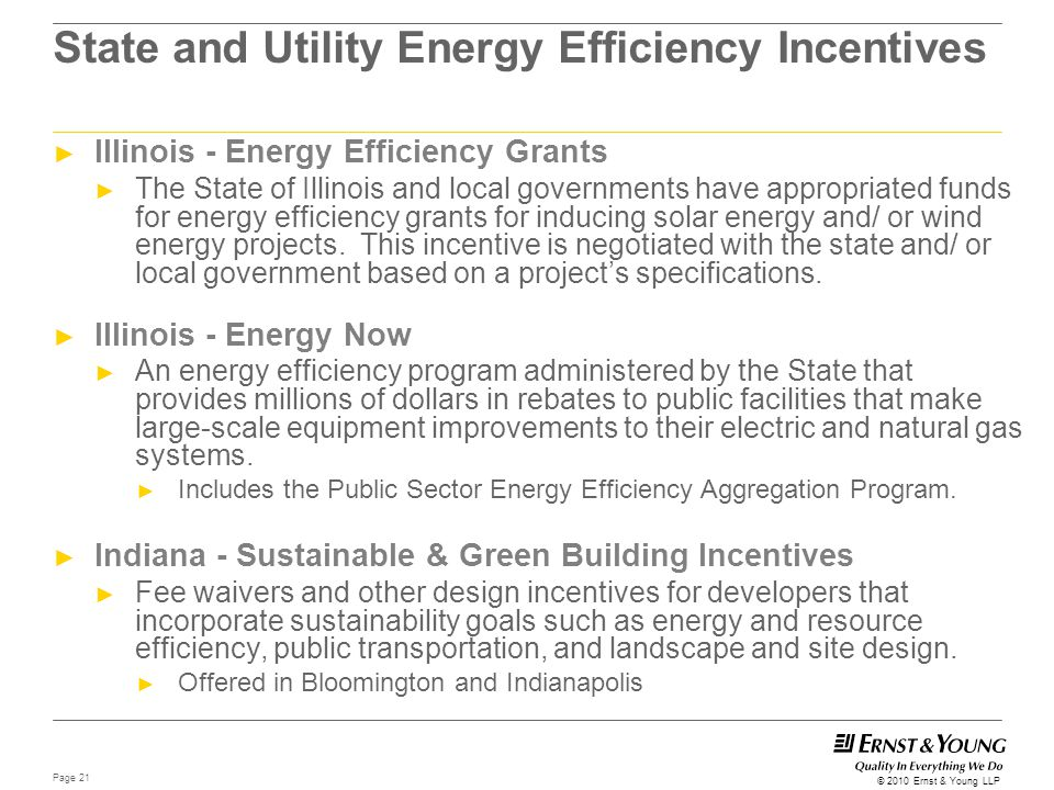 Page 21 © 2010 Ernst & Young LLP State and Utility Energy Efficiency Incentives ► Illinois - Energy Efficiency Grants ► The State of Illinois and loca
