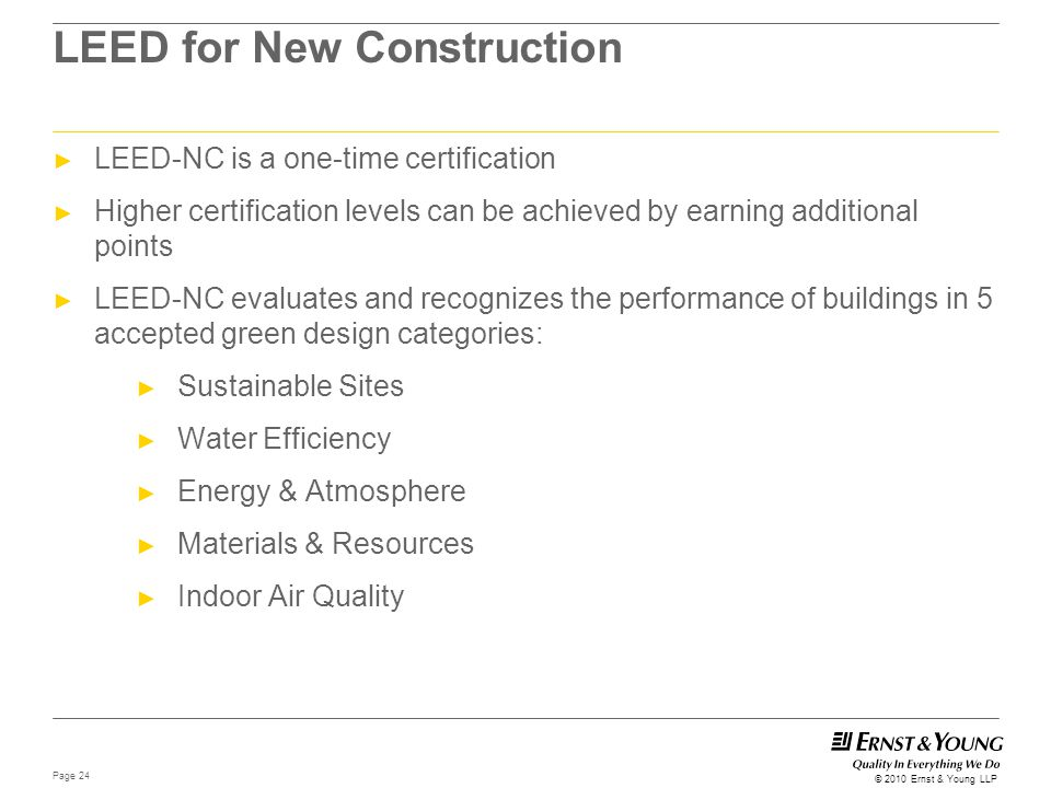 Page 24 © 2010 Ernst & Young LLP LEED for New Construction ► LEED-NC is a one-time certification ► Higher certification levels can be achieved by earn