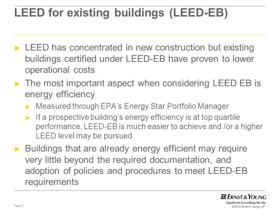 Page 27 © 2010 Ernst & Young LLP LEED for existing buildings (LEED-EB) ► LEED has concentrated in new construction but existing buildings certified un