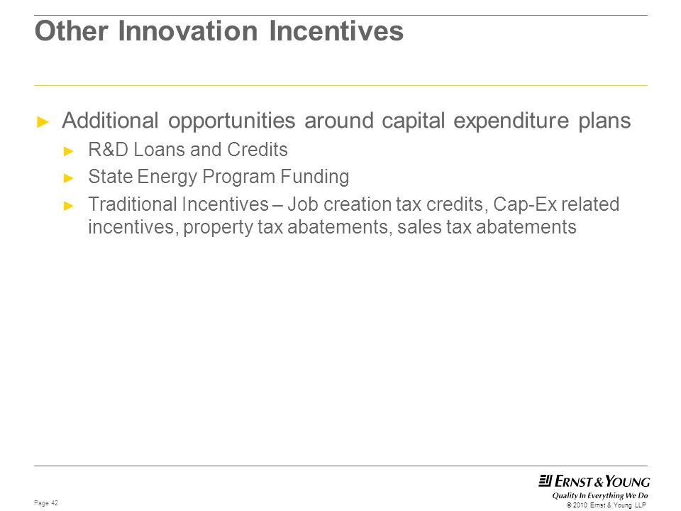Page 42 © 2010 Ernst & Young LLP Other Innovation Incentives ► Additional opportunities around capital expenditure plans ► R&D Loans and Credits ► Sta