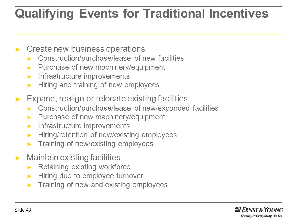 Slide 48 Qualifying Events for Traditional Incentives ► Create new business operations ► Construction/purchase/lease of new facilities ► Purchase of n