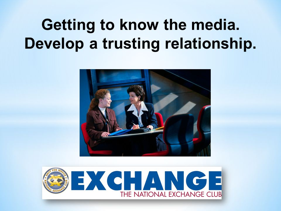 Getting to know the media. Develop a trusting relationship.