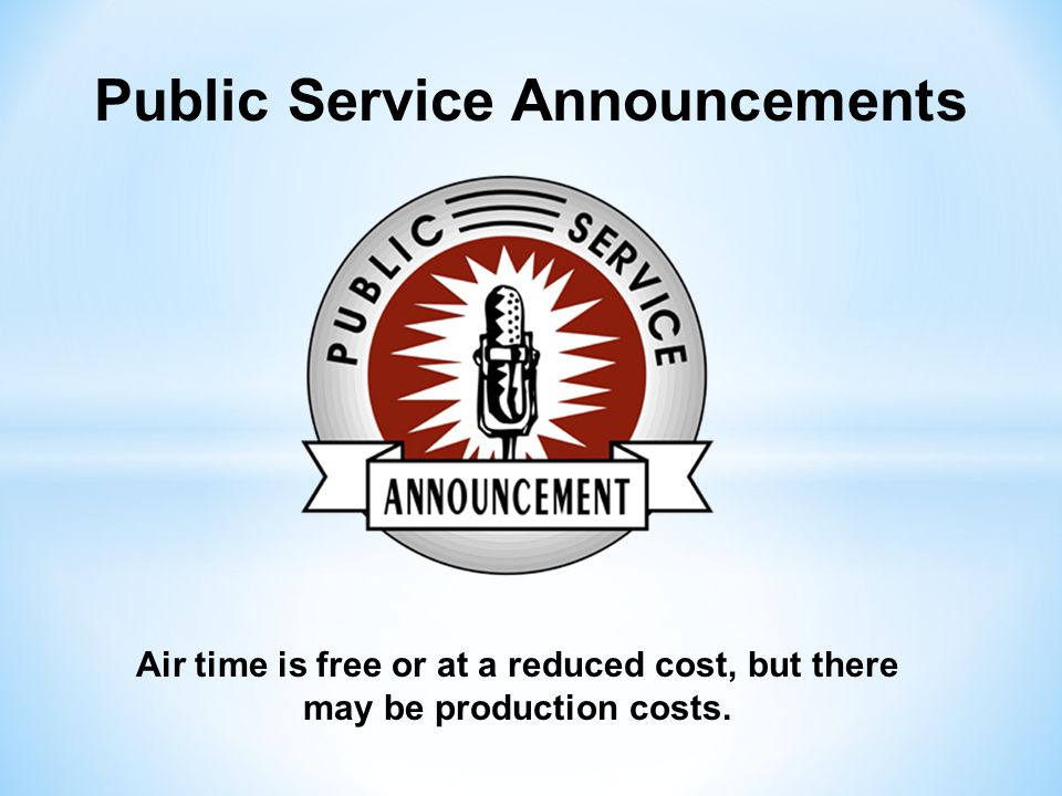 Public Service Announcements Air time is free or at a reduced cost, but there may be production costs.