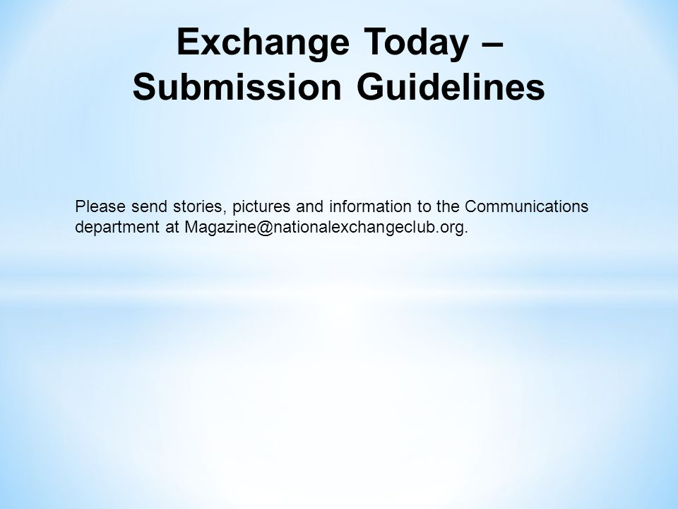 Exchange Today – Submission Guidelines Please send stories, pictures and information to the Communications department at Magazine@nationalexchangeclub.org.