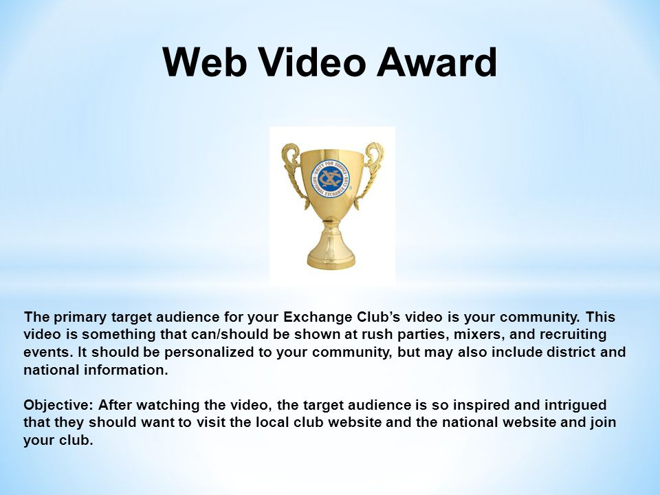 Web Video Award The primary target audience for your Exchange Club's video is your community. This video is something that can/should be shown at rush