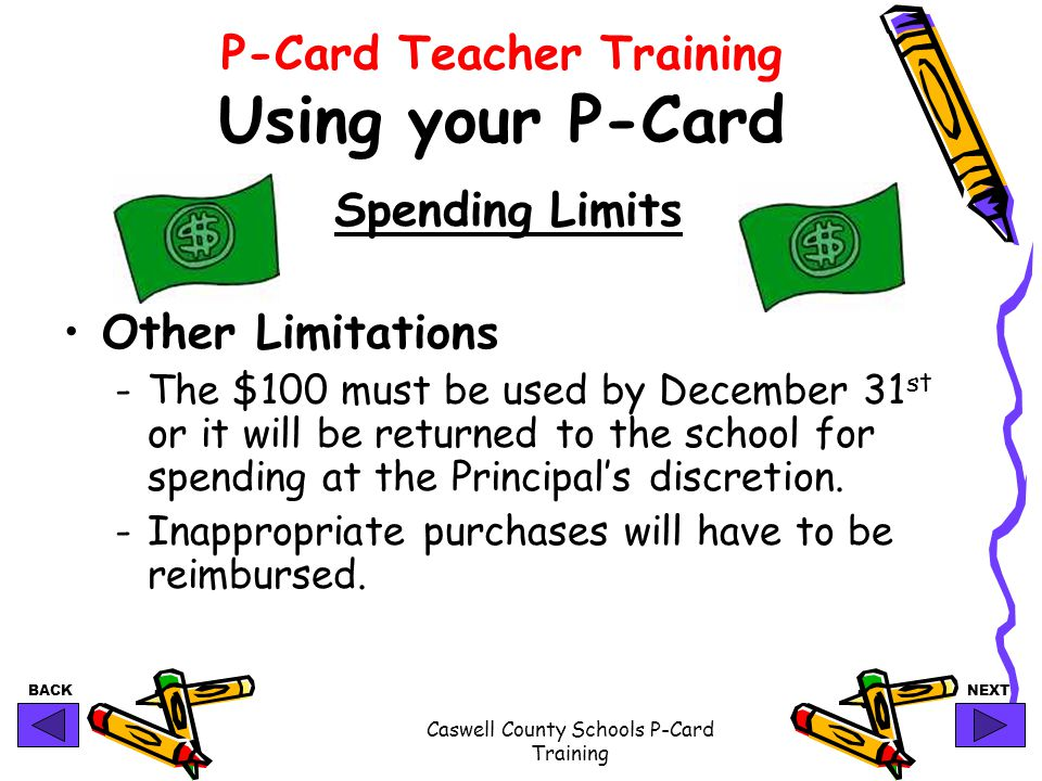 BACKNEXT Caswell County Schools P-Card Training P-Card Teacher Training Using your P-Card Spending Limits Other Limitations -The $100 must be used by December 31 st or it will be returned to the school for spending at the Principal's discretion.