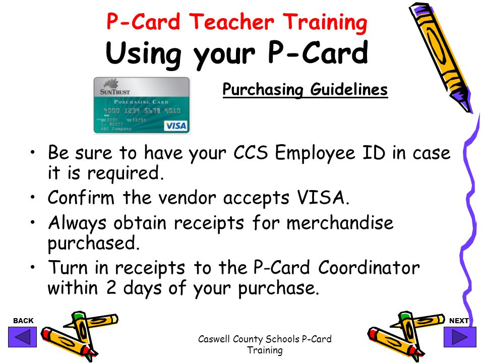 BACKNEXT Caswell County Schools P-Card Training P-Card Teacher Training Using your P-Card Purchasing Guidelines Be sure to have your CCS Employee ID in case it is required.