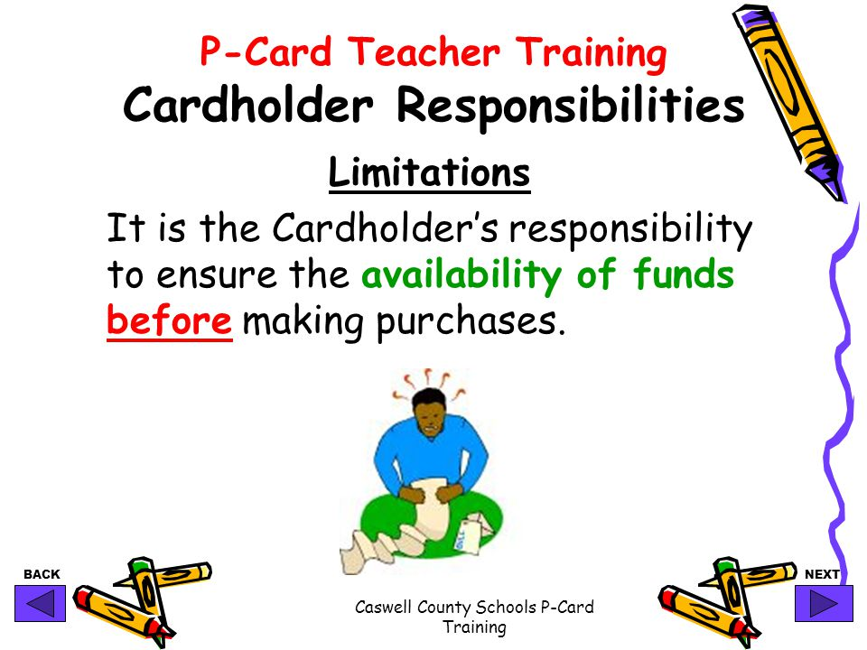 BACKNEXT Caswell County Schools P-Card Training P-Card Teacher Training Cardholder Responsibilities Limitations It is the Cardholder's responsibility to ensure the availability of funds before making purchases.