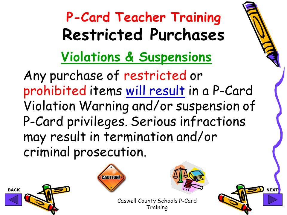 BACKNEXT Caswell County Schools P-Card Training P-Card Teacher Training Restricted Purchases Violations & Suspensions Any purchase of restricted or prohibited items will result in a P-Card Violation Warning and/or suspension of P-Card privileges.