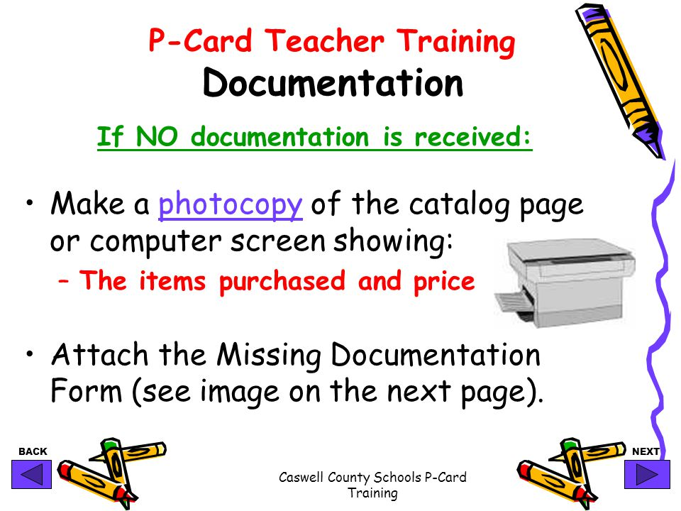 BACKNEXT Caswell County Schools P-Card Training P-Card Teacher Training Documentation If NO documentation is received: Make a photocopy of the catalog page or computer screen showing: –The items purchased and price Attach the Missing Documentation Form (see image on the next page).