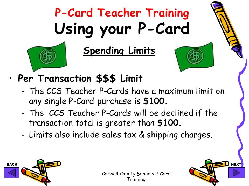 BACKNEXT Caswell County Schools P-Card Training P-Card Teacher Training Using your P-Card Spending Limits Per Transaction $$$ Limit -The CCS Teacher P-Cards have a maximum limit on any single P-Card purchase is $100.