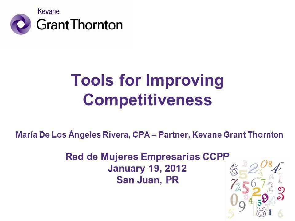Tools for Improving Competitiveness María De Los Ángeles Rivera, CPA – Partner, Kevane Grant Thornton Red de Mujeres Empresarias CCPR January 19, 2012 San Juan, PR